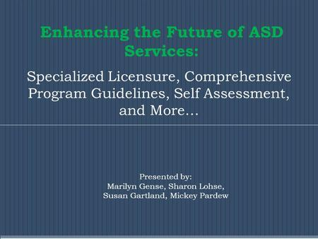 Enhancing the Future of ASD Services: Specialized Licensure, Comprehensive Program Guidelines, Self Assessment, and More… Presented by: Marilyn Gense,