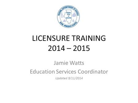 LICENSURE TRAINING 2014 – 2015 Jamie Watts Education Services Coordinator Updated 9/11/2014.