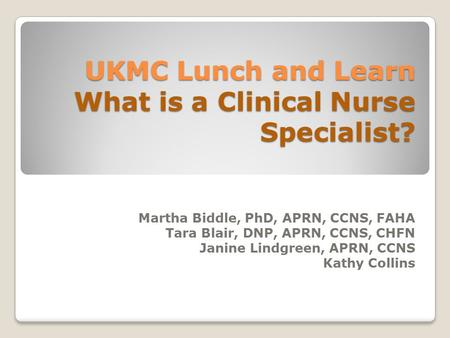 UKMC Lunch and Learn What is a Clinical Nurse Specialist? Martha Biddle, PhD, APRN, CCNS, FAHA Tara Blair, DNP, APRN, CCNS, CHFN Janine Lindgreen, APRN,