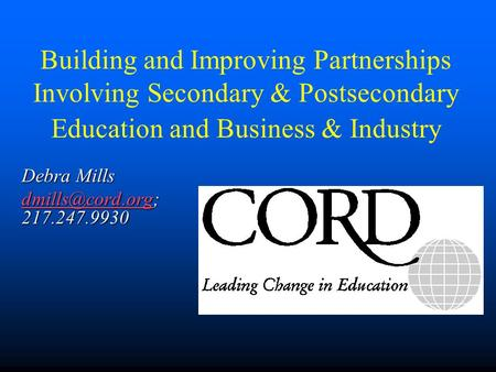 Building and Improving Partnerships Involving Secondary & Postsecondary Education and Business & Industry Debra Mills 217.247.9930.