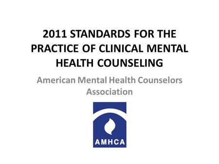 2011 STANDARDS FOR THE PRACTICE OF CLINICAL MENTAL HEALTH COUNSELING American Mental Health Counselors Association.