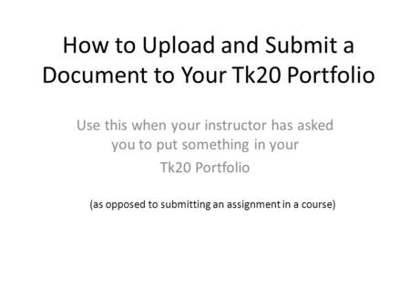 How to Upload and Submit a Document to Your Tk20 Portfolio Use this when your instructor has asked you to put something in your Tk20 Portfolio (as opposed.