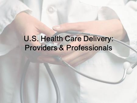 U.S. Health Care Delivery: Providers & Professionals.