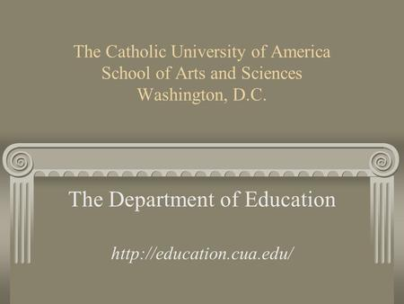 The Catholic University of America School of Arts and Sciences Washington, D.C. The Department of Education