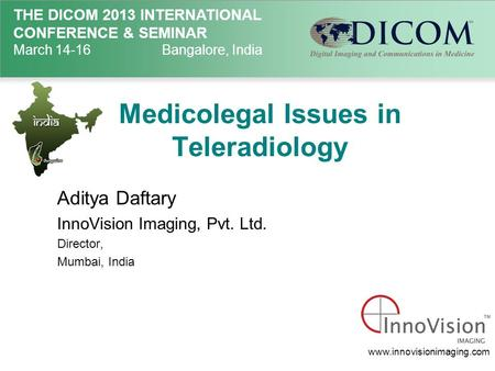 THE DICOM 2013 INTERNATIONAL CONFERENCE & SEMINAR March 14-16Bangalore, India Medicolegal Issues in Teleradiology Aditya Daftary InnoVision Imaging, Pvt.