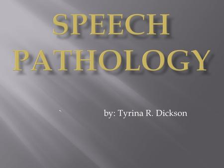 Speech Pathology `		by: Tyrina R. Dickson.