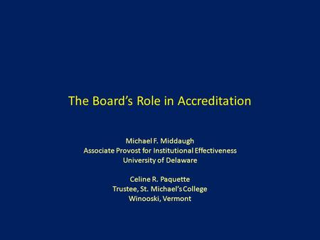 The Board's Role in Accreditation Michael F. Middaugh Associate Provost for Institutional Effectiveness University of Delaware Celine R. Paquette Trustee,