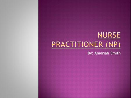 By: Ameriah Smith. Some Certified Nurse Practitioner specialties:  Family  Adult  Pediatric  Geriatric  Women/Midwifery Health Care  Neonatal 