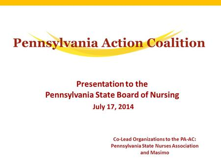 Presentation to the Pennsylvania State Board of Nursing July 17, 2014 Co-Lead Organizations to the PA-AC: Pennsylvania State Nurses Association and Masimo.