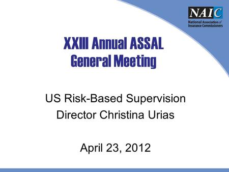 XXIII Annual ASSAL General Meeting US Risk-Based Supervision Director Christina Urias April 23, 2012.