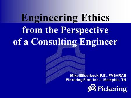 Engineering Ethics from the Perspective of a Consulting Engineer Mike Bilderbeck, P.E., FASHRAE Pickering Firm, Inc. – Memphis, TN.