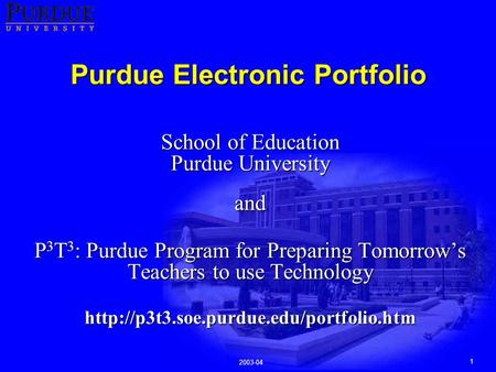 1 2003-04 Purdue Electronic Portfolio School of Education Purdue University and P 3 T 3 : Purdue Program for Preparing Tomorrow's Teachers to use Technology.