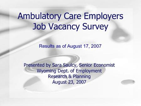 Ambulatory Care Employers Job Vacancy Survey Presented by Sara Saulcy, Senior Economist Wyoming Dept. of Employment Research & Planning August 23, 2007.