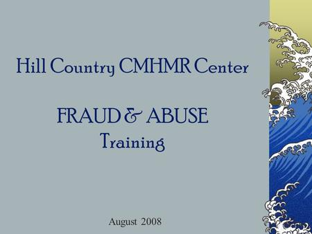 Hill Country CMHMR Center FRAUD & ABUSE Training August 2008.