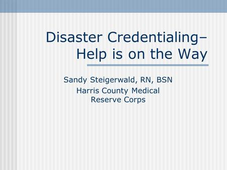Disaster Credentialing– Help is on the Way Sandy Steigerwald, RN, BSN Harris County Medical Reserve Corps.