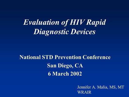Evaluation of HIV Rapid Diagnostic Devices National STD Prevention Conference San Diego, CA 6 March 2002 Jennifer A. Malia, MS, MT WRAIR.