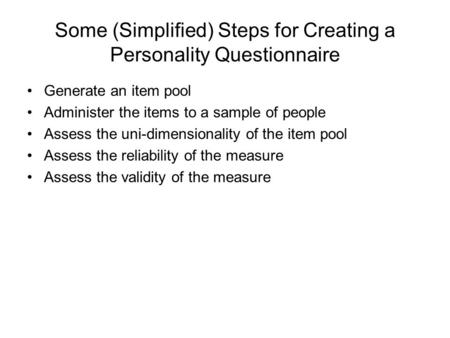 Some (Simplified) Steps for Creating a Personality Questionnaire Generate an item pool Administer the items to a sample of people Assess the uni-dimensionality.