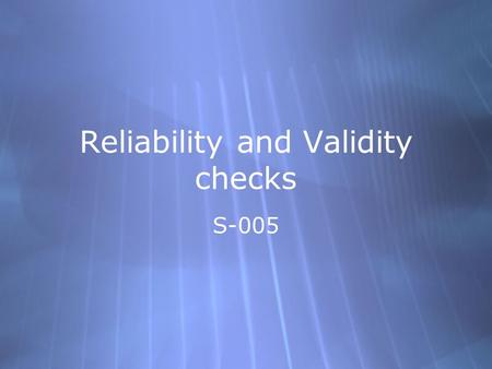 Reliability and Validity checks S-005. Checking on reliability of the data we collect  Compare over time (test-retest)  Item analysis  Internal consistency.
