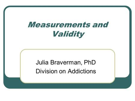 Measurements <strong>and</strong> <strong>Validity</strong> Julia Braverman, PhD Division on Addictions.