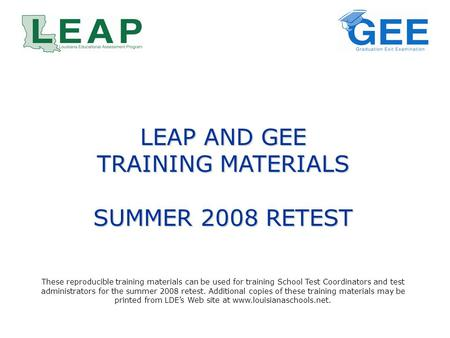 LEAP AND GEE TRAINING MATERIALS SUMMER 2008 RETEST These reproducible training materials can be used for training School Test Coordinators and test administrators.
