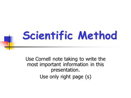 Scientific Method Use Cornell note taking to write the most important information in this presentation. Use only right page (s)