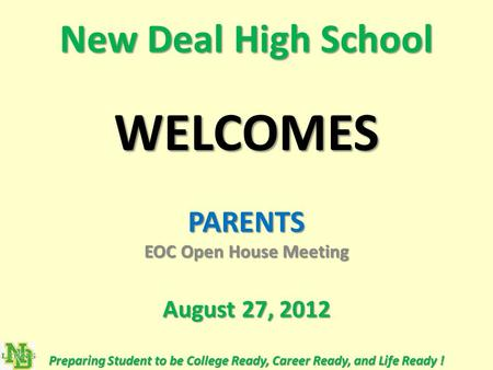 New Deal High School WELCOMES PARENTS EOC Open House Meeting August 27, 2012 Preparing Student to be College Ready, Career Ready, and Life Ready !