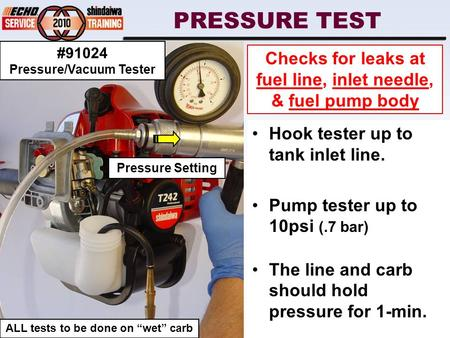 PRESSURE TEST Hook tester up to tank inlet line. Pump tester up to 10psi (.7 bar) The line and carb should hold pressure for 1-min. Checks for leaks at.