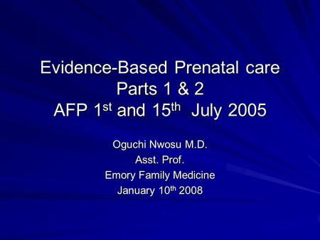 Evidence-Based Prenatal care Parts 1 & 2 AFP 1 st and 15 th July 2005 Oguchi Nwosu M.D. Asst. Prof. Emory Family Medicine January 10 th 2008.