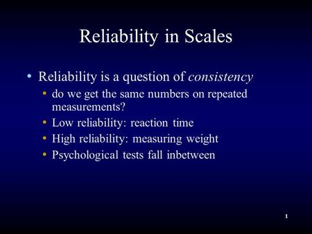 1 Reliability in Scales Reliability is a question of consistency do we get the same numbers on repeated measurements? Low reliability: reaction time High.