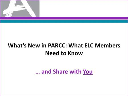 What's New in PARCC: What ELC Members Need to Know … and Share with You.