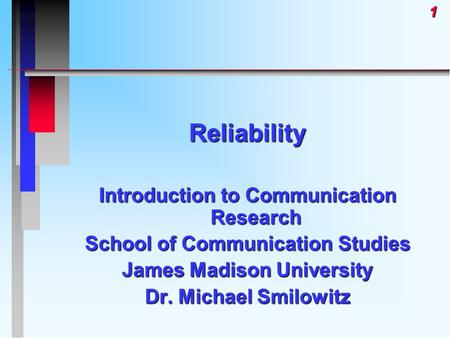 1Reliability Introduction to Communication Research School of Communication Studies James Madison University Dr. Michael Smilowitz.