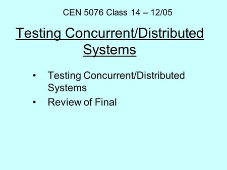 Testing Concurrent/Distributed Systems Review of Final CEN 5076 Class 14 – 12/05.