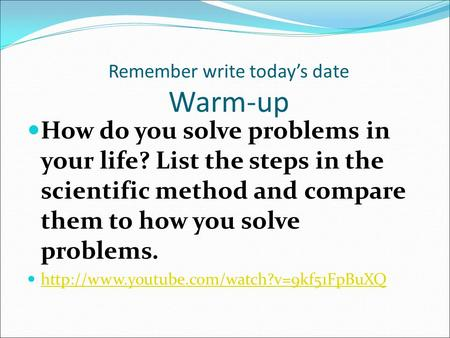 Remember write today's date Warm-up How do you solve problems in your life? List the steps in the scientific method and compare them to how you solve problems.