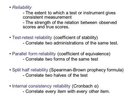 Reliability - The extent to which a test or instrument gives consistent measurement - The strength of the relation between observed scores and true scores.