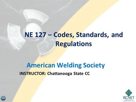 NE 127 – Codes, Standards, and Regulations American Welding Society INSTRUCTOR: Chattanooga State CC.