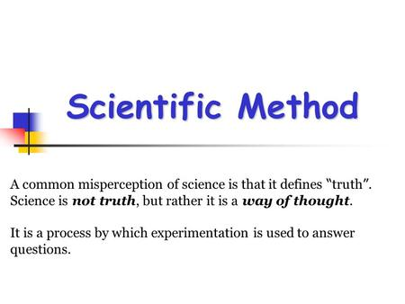 "Scientific Method A common misperception of science is that it defines ""truth"".  Science is not truth, but rather it is a way of thought. It is a process."