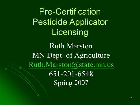 1 Pre-Certification Pesticide Applicator Licensing Ruth Marston MN Dept. of Agriculture 651-201-6548 Spring 2007.