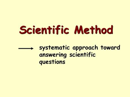 Scientific Method systematic approach toward answering scientific questions.