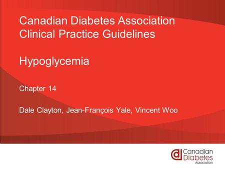 Canadian Diabetes Association Clinical Practice Guidelines Hypoglycemia Chapter 14 Dale Clayton, Jean-François Yale, Vincent Woo.
