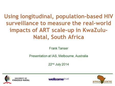 Using longitudinal, population-based HIV surveillance to measure the real-world impacts of ART scale-up in KwaZulu- Natal, South Africa Frank Tanser Presentation.