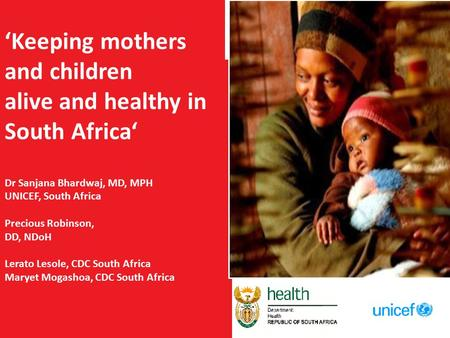 'Keeping mothers and children alive and healthy in South Africa' Dr Sanjana Bhardwaj, MD, MPH UNICEF, South Africa Precious Robinson, DD, NDoH Lerato Lesole,