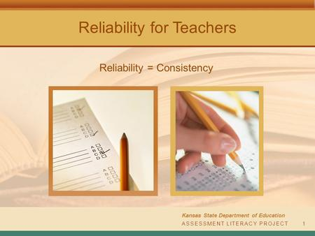 Reliability for Teachers Kansas State Department of Education ASSESSMENT LITERACY PROJECT1 Reliability = Consistency.