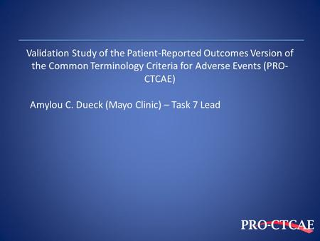 Validation Study of the Patient-Reported Outcomes Version of the Common Terminology Criteria for Adverse Events (PRO-CTCAE) Amylou C. Dueck (Mayo Clinic)