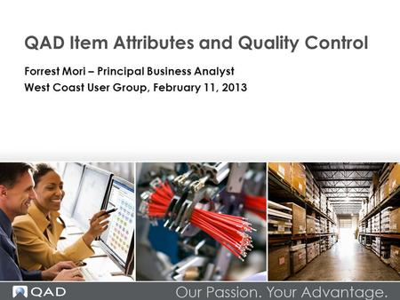 QAD Item Attributes and Quality Control Forrest Mori – Principal Business Analyst West Coast User Group, February 11, 2013.