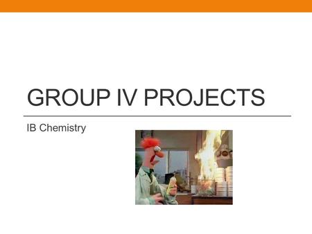 GROUP IV PROJECTS IB <strong>Chemistry</strong>. What is the Group IV Project? Collaborative scientific investigation (2-5 people per group) Like a group DESIGN, DCP &