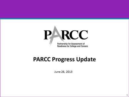 PARCC Progress Update 1 June 26, 2013. In the Last Year… 2 June 2012 Minimum Technology Specifications, Version 1.0, Released Item Development Began August.