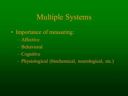 Multiple Systems Importance of measuring: –Affective –Behavioral –Cognitive –Physiological (biochemical, neurological, etc.)