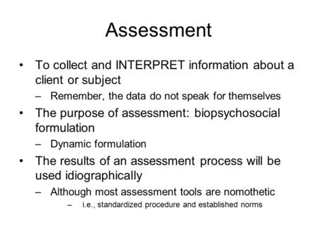 Assessment To collect and INTERPRET information about a client or subject –Remember, the data do not speak for themselves The purpose of assessment: biopsychosocial.