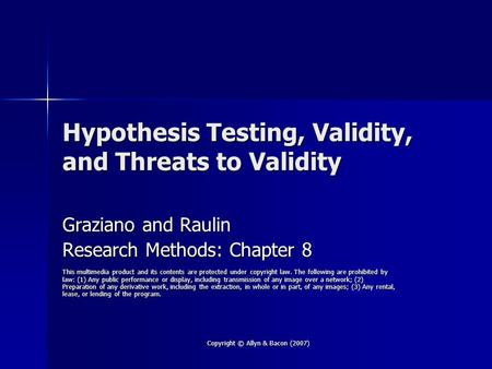 Copyright © Allyn & Bacon (2007) Hypothesis Testing, Validity, and Threats to Validity Graziano and Raulin Research Methods: Chapter 8 This multimedia.