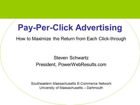 Pay-Per-Click Advertising How to Maximize the Return from Each Click-through Steven Schwartz President, PowerWebResults.com Southeastern Massachusetts.